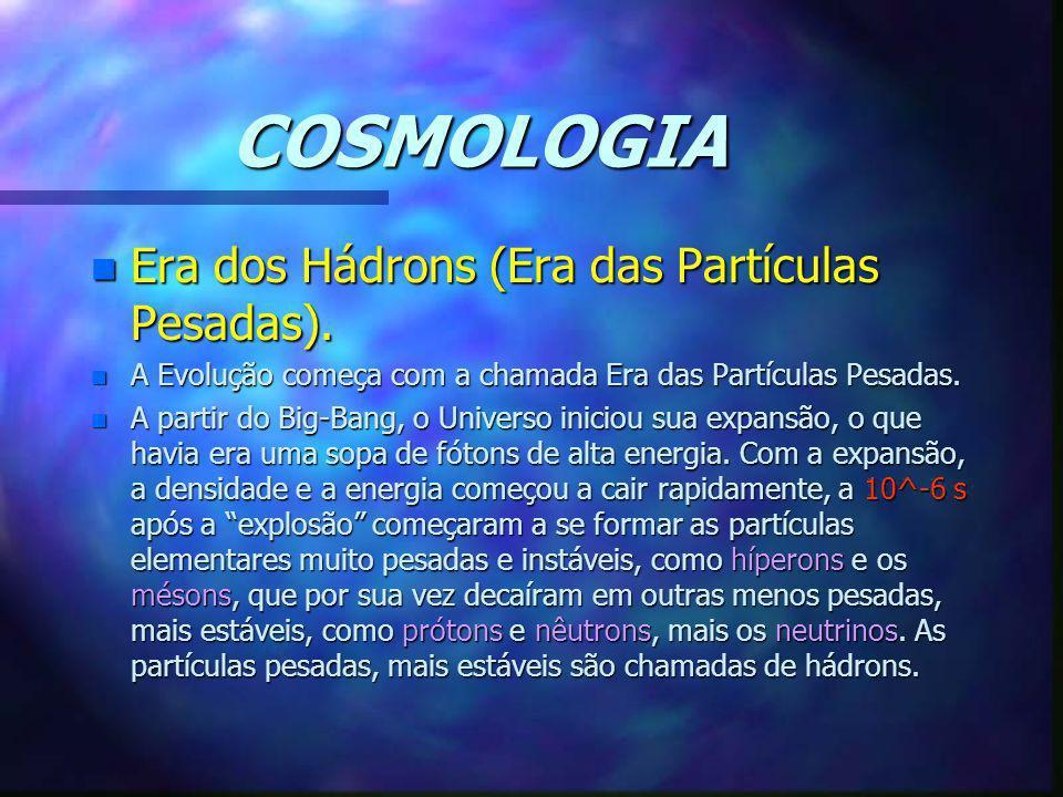 COSMOLOGIA n Era dos Hádrons (Era das Partículas Pesadas). n A Evolução começa com a chamada Era das Partículas Pesadas. n A partir do Big-Bang, o Uni