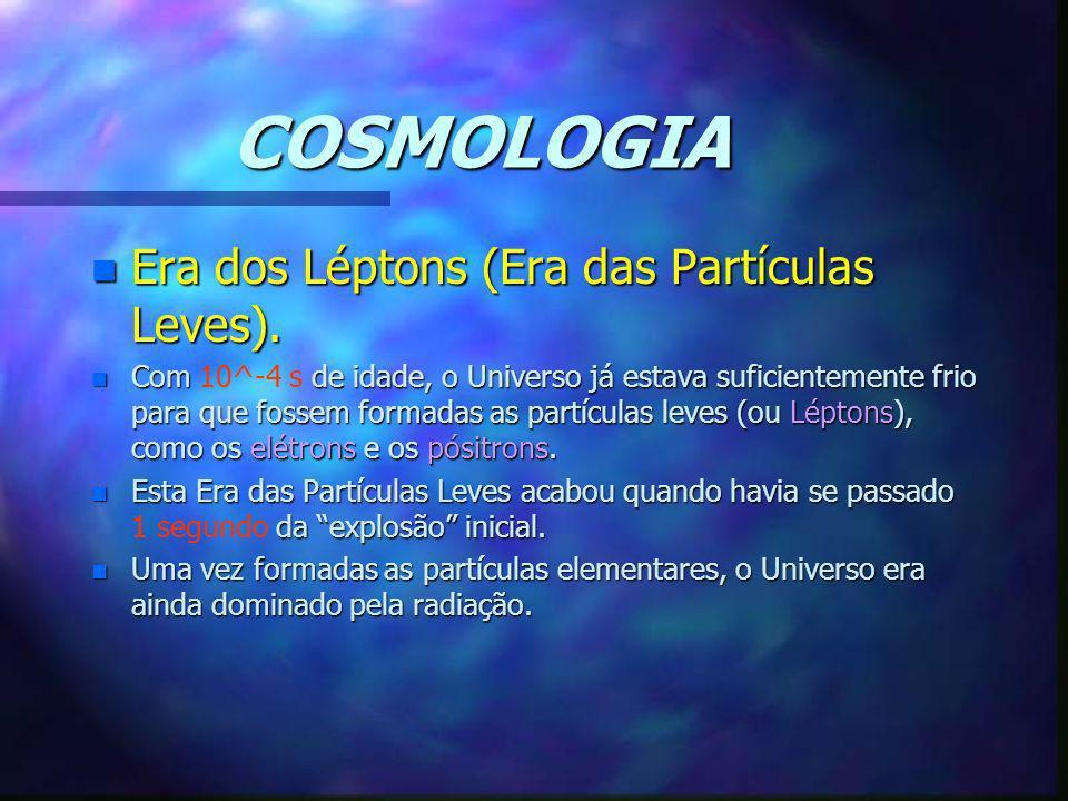 COSMOLOGIA n Era dos Léptons (Era das Partículas Leves). n Com de idade, o Universo já estava suficientemente frio para que fossem formadas as partícu