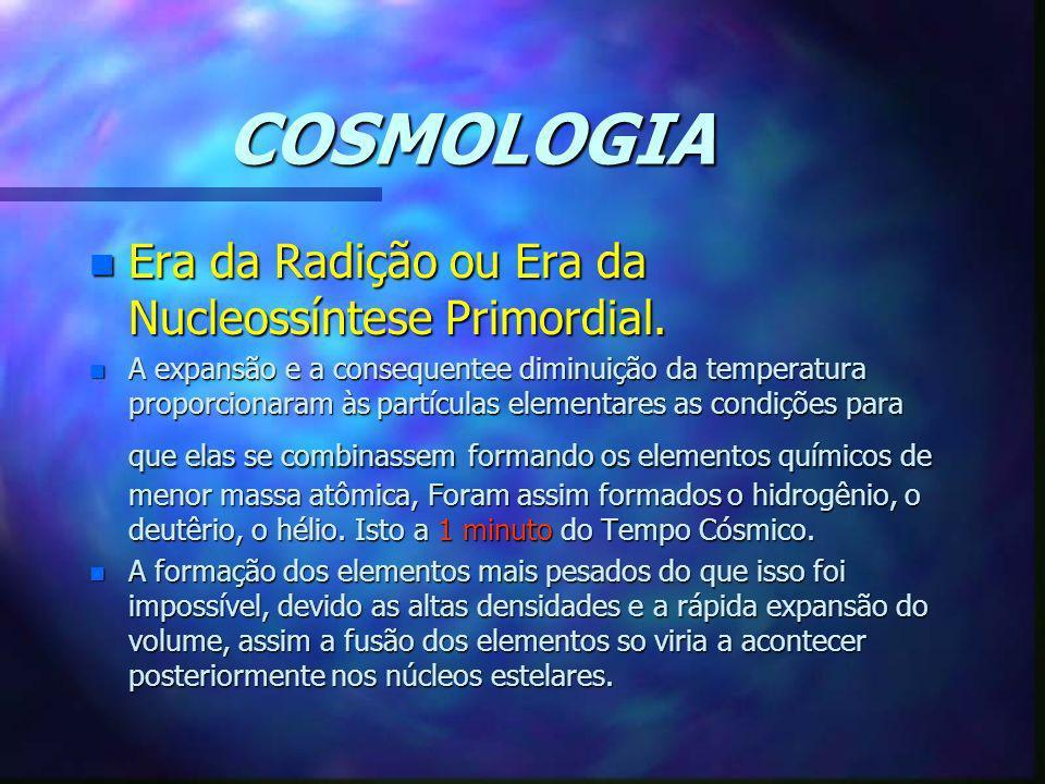 COSMOLOGIA n Era da Radição ou Era da Nucleossíntese Primordial. n A expansão e a consequentee diminuição da temperatura proporcionaram às partículas