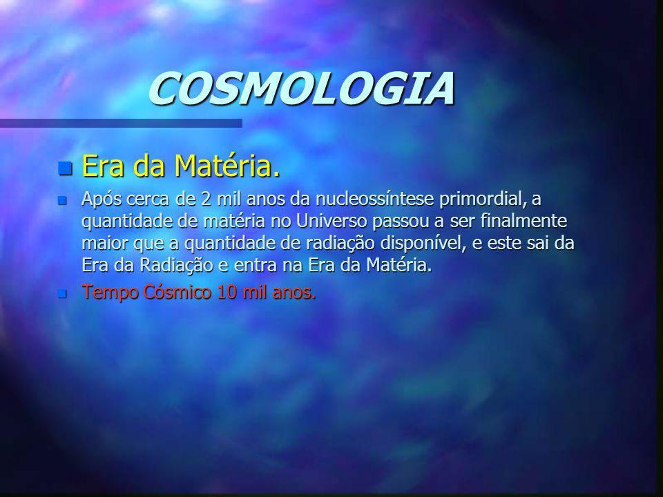 COSMOLOGIA n Era da Matéria. n Após cerca de 2 mil anos da nucleossíntese primordial, a quantidade de matéria no Universo passou a ser finalmente maio