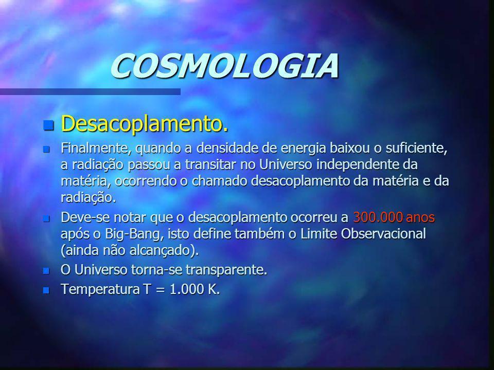 COSMOLOGIA n Desacoplamento. n Finalmente, quando a densidade de energia baixou o suficiente, a radiação passou a transitar no Universo independente d
