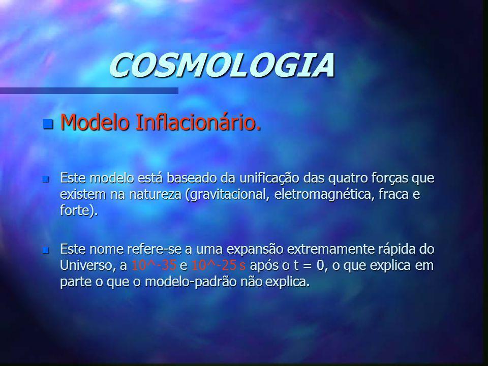 COSMOLOGIA n Modelo Inflacionário. n Este modelo está baseado da unificação das quatro forças que existem na natureza (gravitacional, eletromagnética,