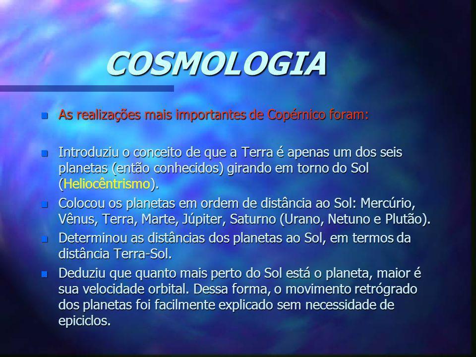COSMOLOGIA n As realizações mais importantes de Copérnico foram: n Introduziu o conceito de que a Terra é apenas um dos seis planetas (então conhecido