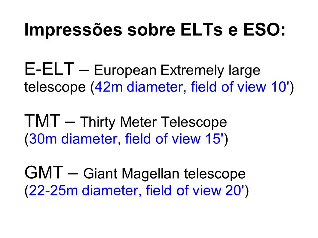 Impressões sobre ELTs e ESO: E-ELT – European Extremely large telescope (42m diameter, field of view 10') TMT – Thirty Meter Telescope (30m diameter,