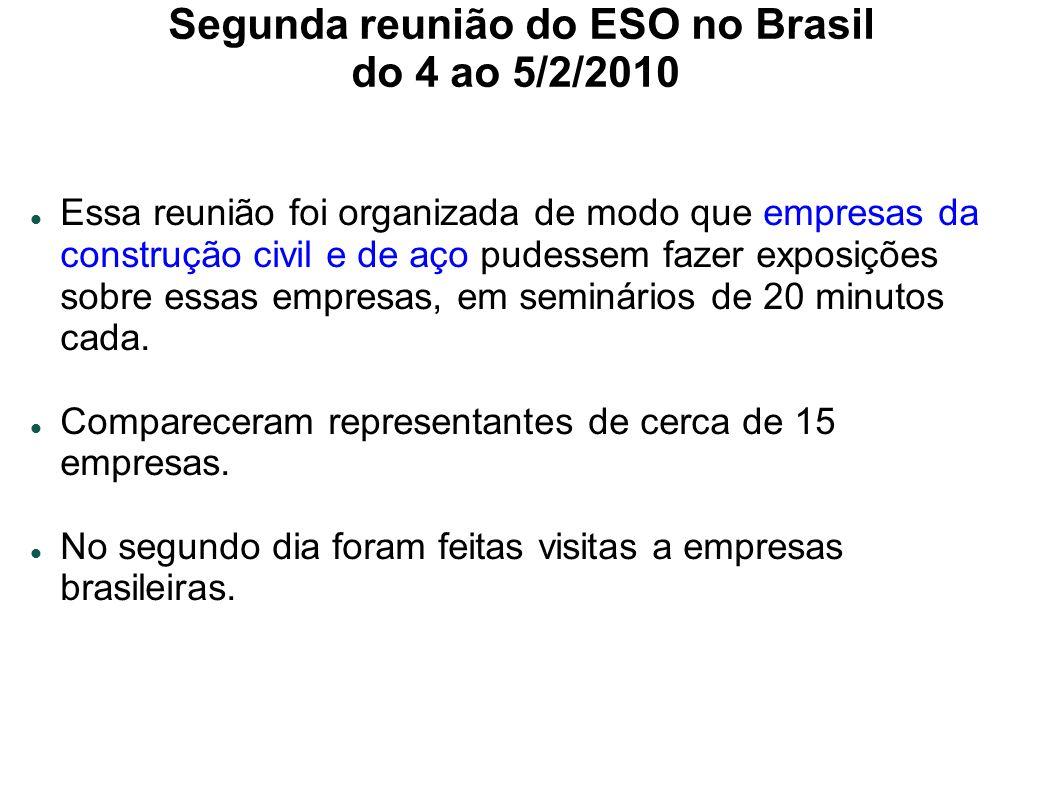 Segunda reunião do ESO no Brasil do 4 ao 5/2/2010 Essa reunião foi organizada de modo que empresas da construção civil e de aço pudessem fazer exposições sobre essas empresas, em seminários de 20 minutos cada.