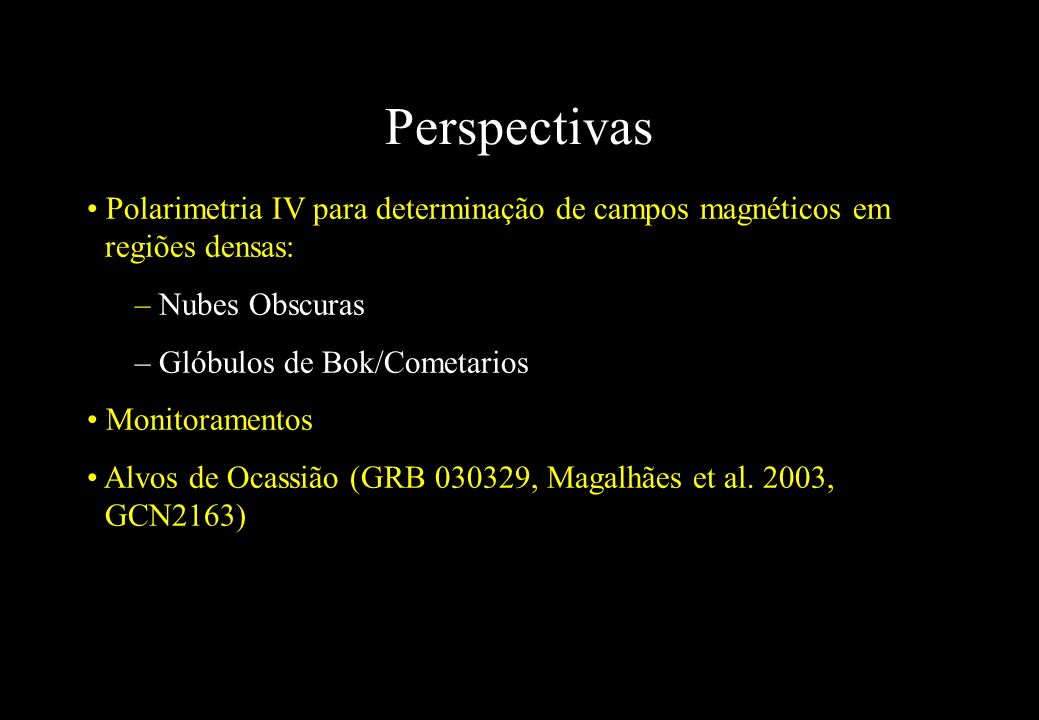 Perspectivas Polarimetria IV para determinação de campos magnéticos em regiões densas: – Nubes Obscuras – Glóbulos de Bok/Cometarios Monitoramentos Al