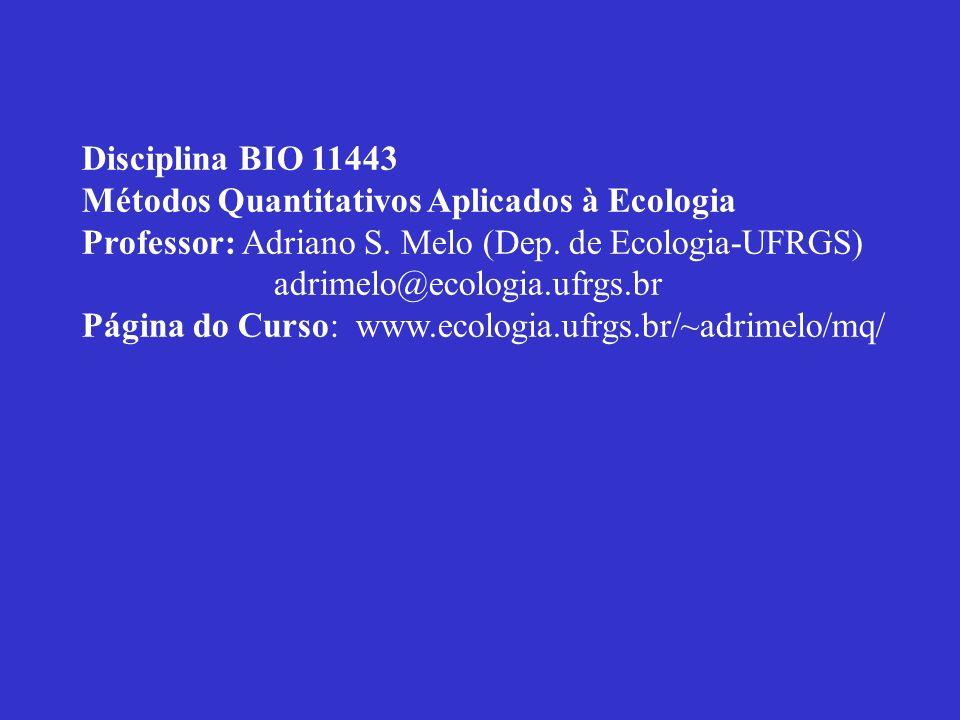 Disciplina BIO 11443 Métodos Quantitativos Aplicados à Ecologia Professor: Adriano S. Melo (Dep. de Ecologia-UFRGS) adrimelo@ecologia.ufrgs.br Página