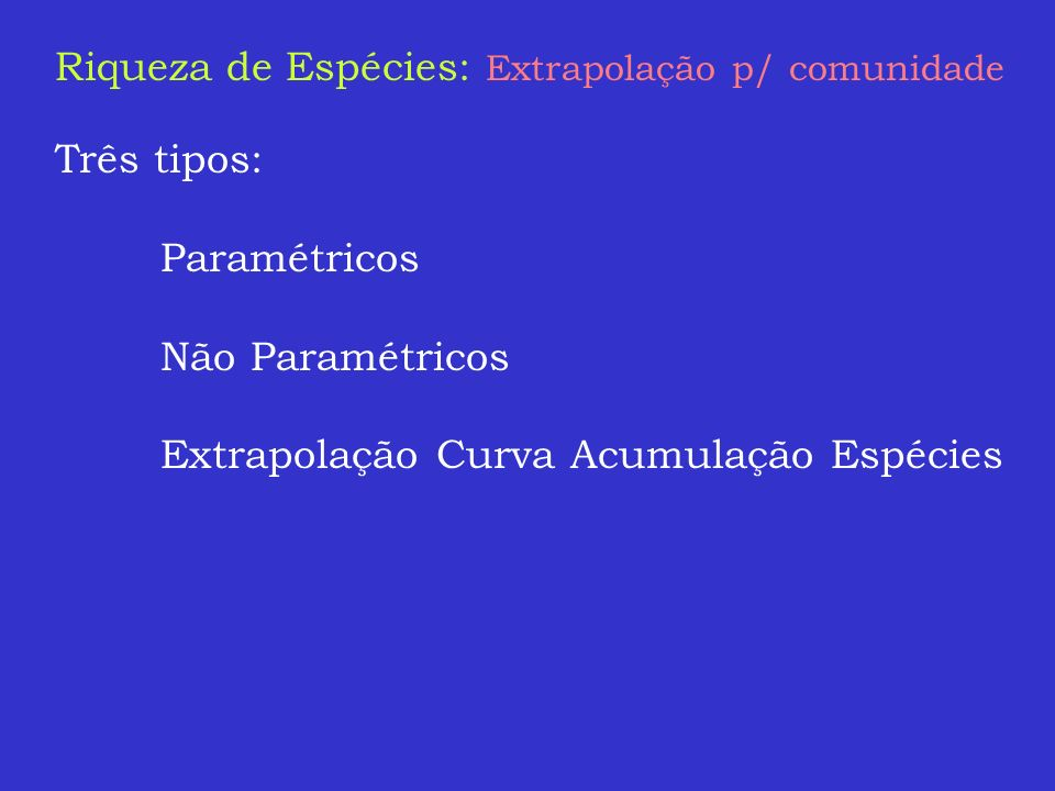 Riqueza de Espécies: Extrapolação p/ comunidade Três tipos: Paramétricos Não Paramétricos Extrapolação Curva Acumulação Espécies
