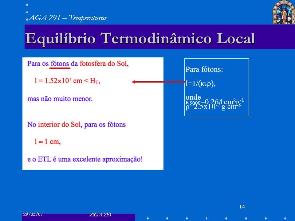 29/03/07 AGA 291 AGA 291 – Temperaturas 14 Equilíbrio Termodinâmico Local Para fótons: l=1/(κ λ ρ), onde κ 5000 =0.264 cm 2 g -1 ρ=2.5x10 -7 g cm -3