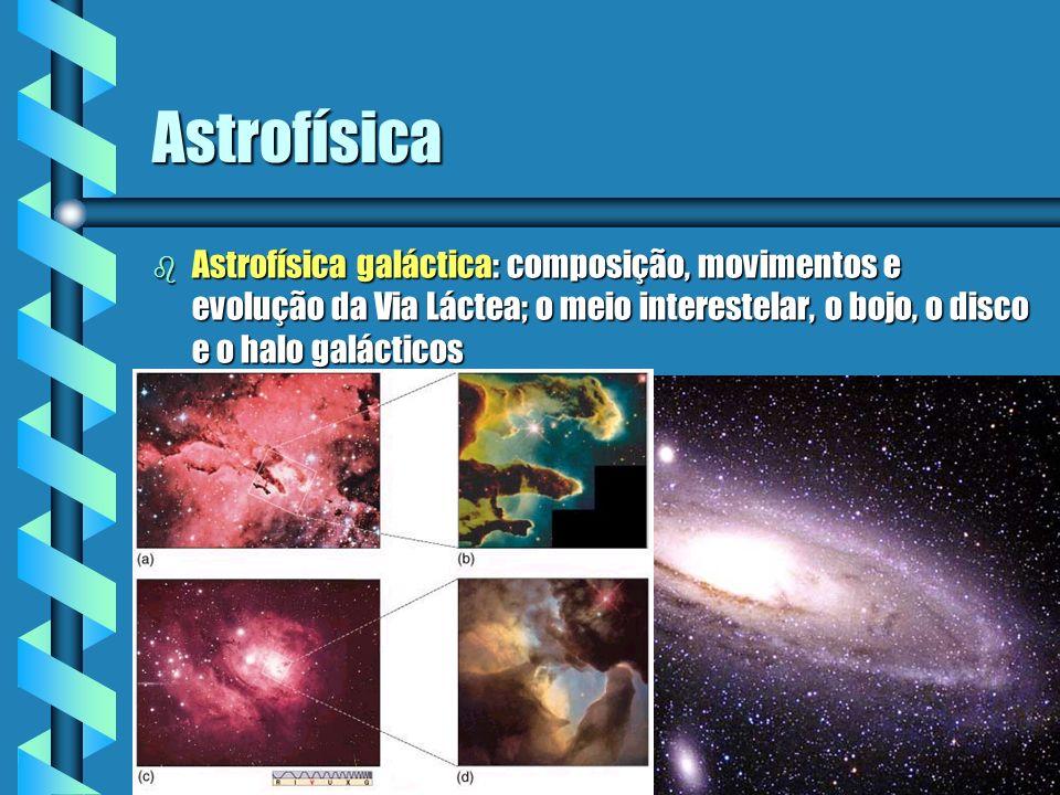 Astrofísica b Astrofísica galáctica: composição, movimentos e evolução da Via Láctea; o meio interestelar, o bojo, o disco e o halo galácticos