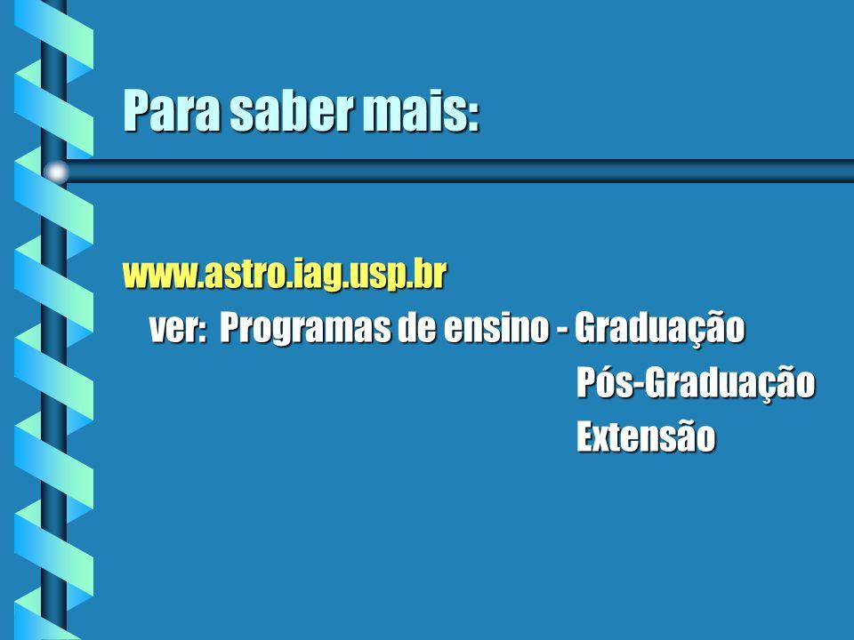 Para saber mais: www.astro.iag.usp.br ver: Programas de ensino - Graduação ver: Programas de ensino - Graduação Pós-Graduação Pós-Graduação Extensão E