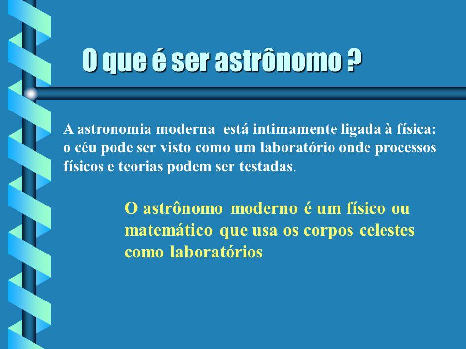 O que é ser astrônomo ? O que é ser astrônomo ? A astronomia moderna está intimamente ligada à física: o céu pode ser visto como um laboratório onde p