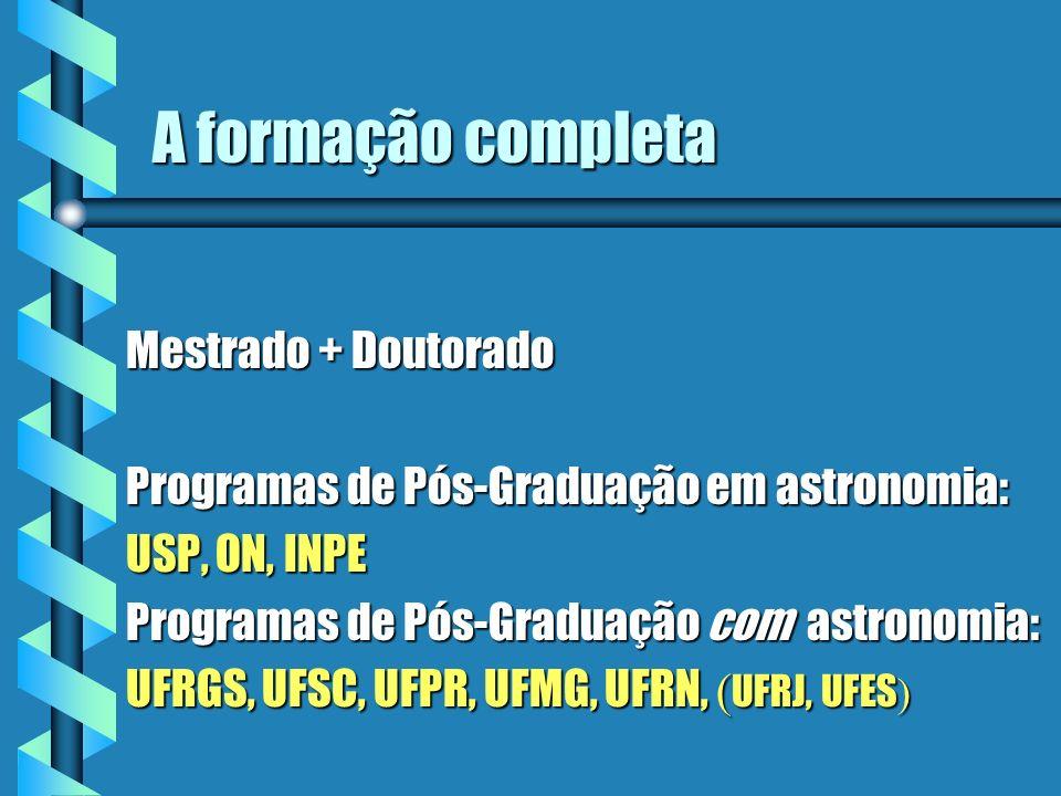 A formação completa Mestrado + Doutorado Programas de Pós-Graduação em astronomia: USP, ON, INPE Programas de Pós-Graduação com astronomia: UFRGS, UFS