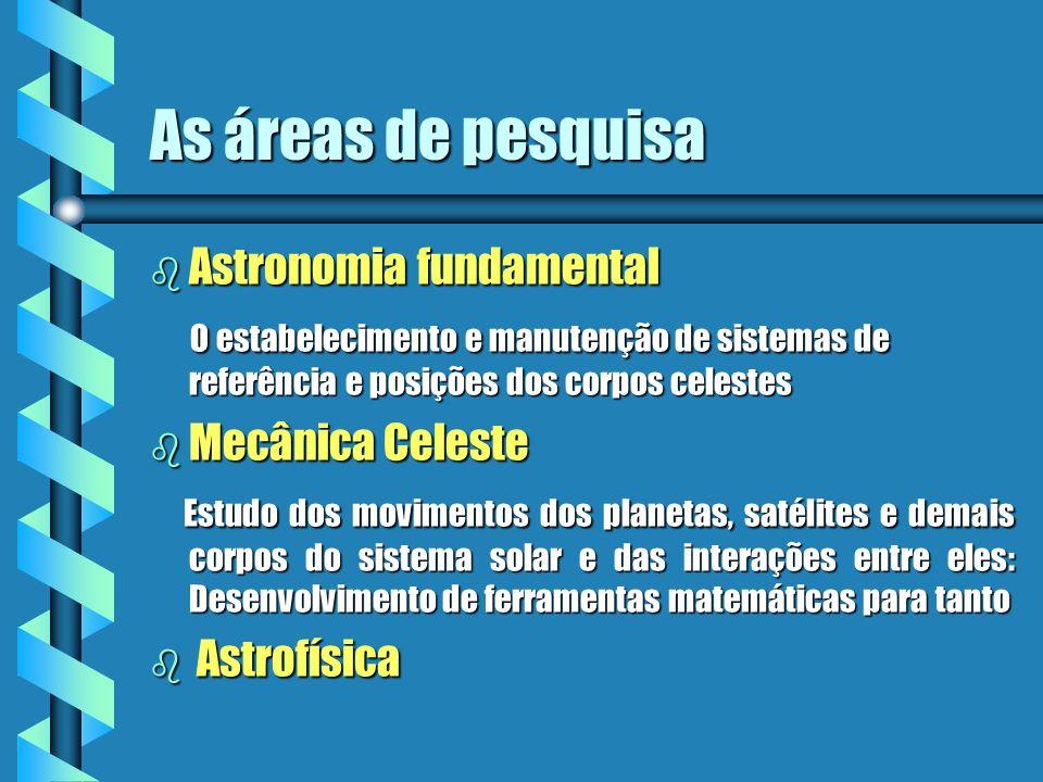 As áreas de pesquisa b Astronomia fundamental O estabelecimento e manutenção de sistemas de referência e posições dos corpos celestes O estabeleciment