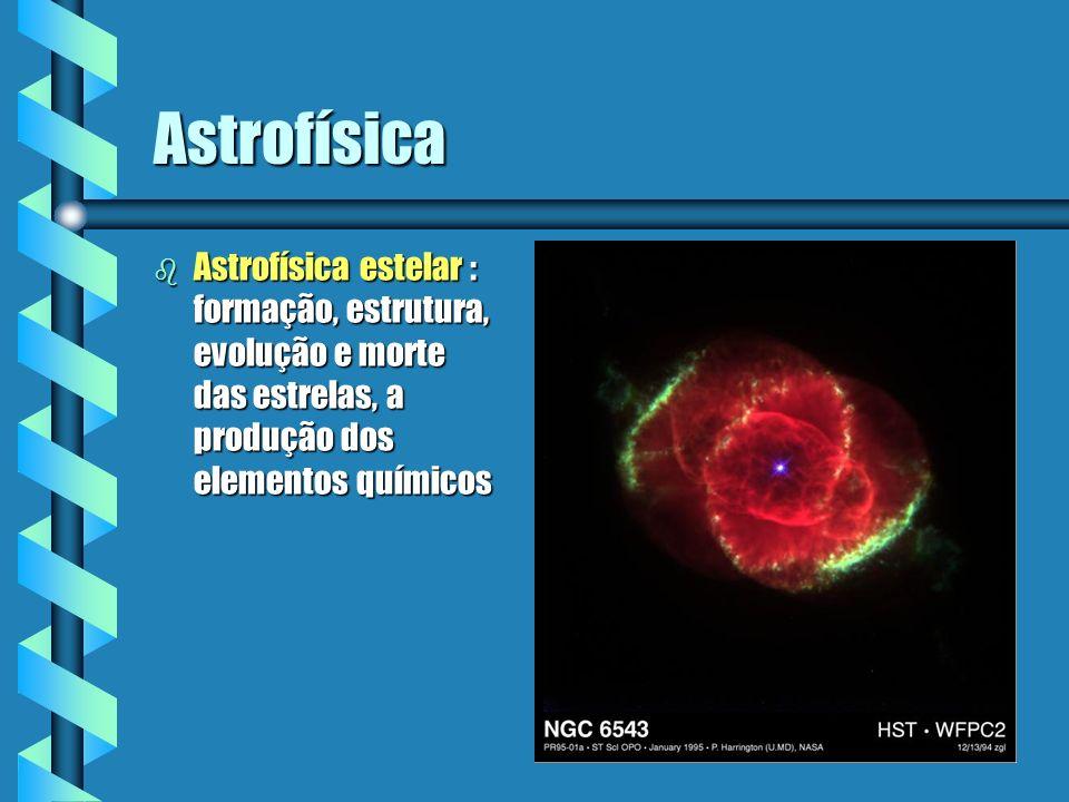 Astrofísica b Astrofísica estelar : formação, estrutura, evolução e morte das estrelas, a produção dos elementos químicos