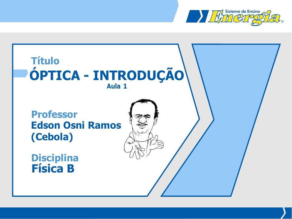 ÓPTICA - INTRODUÇÃO Aula 1 Edson Osni Ramos (Cebola) Física B Disciplina Professor Título