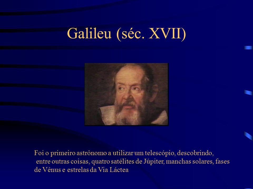 Galileu (séc. XVII) Foi o primeiro astrônomo a utilizar um telescópio, descobrindo, entre outras coisas, quatro satélites de Júpiter, manchas solares,