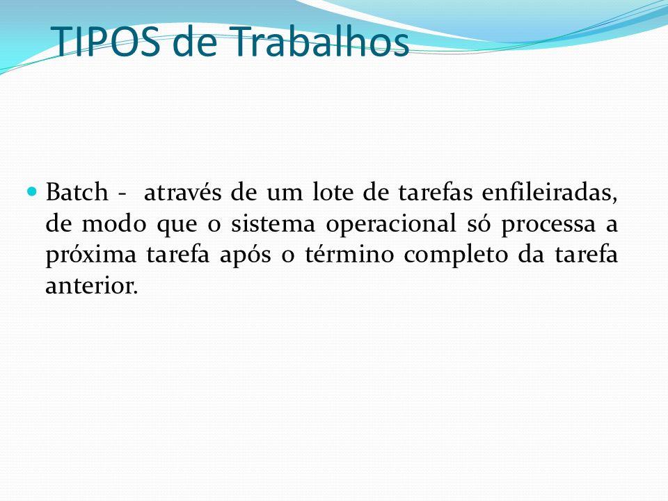 TIPOS de Trabalhos Batch - através de um lote de tarefas enfileiradas, de modo que o sistema operacional só processa a próxima tarefa após o término c