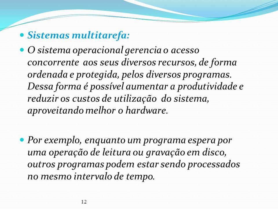 12 Sistemas multitarefa: O sistema operacional gerencia o acesso concorrente aos seus diversos recursos, de forma ordenada e protegida, pelos diversos