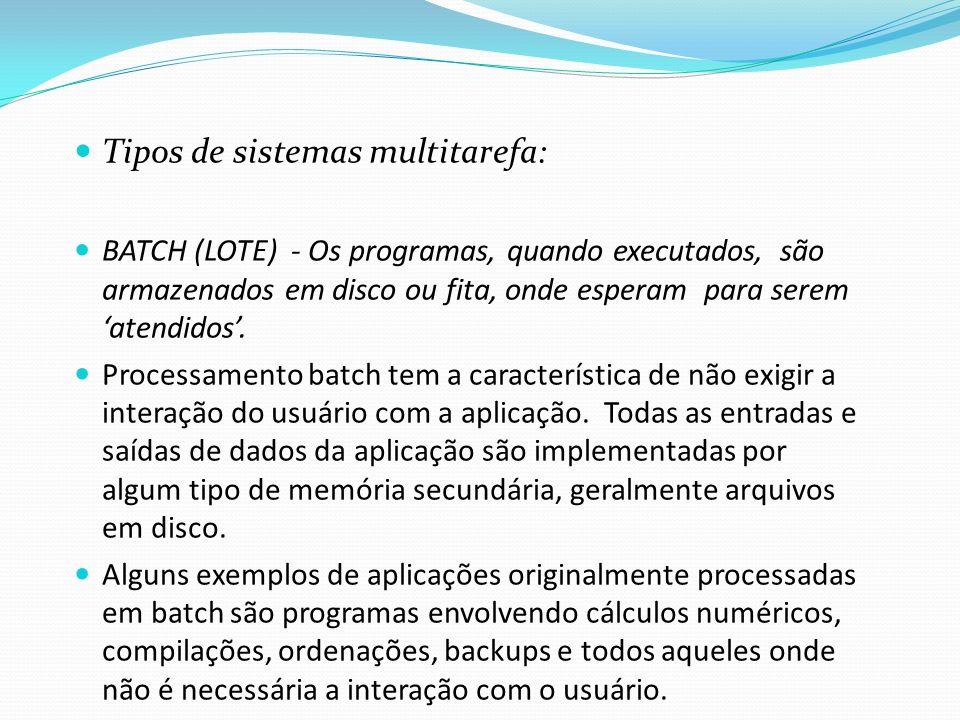 Tipos de sistemas multitarefa: BATCH (LOTE) - Os programas, quando executados, são armazenados em disco ou fita, onde esperam para serem atendidos. Pr