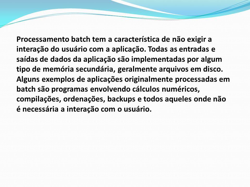 Processamento batch tem a característica de não exigir a interação do usuário com a aplicação. Todas as entradas e saídas de dados da aplicação são im