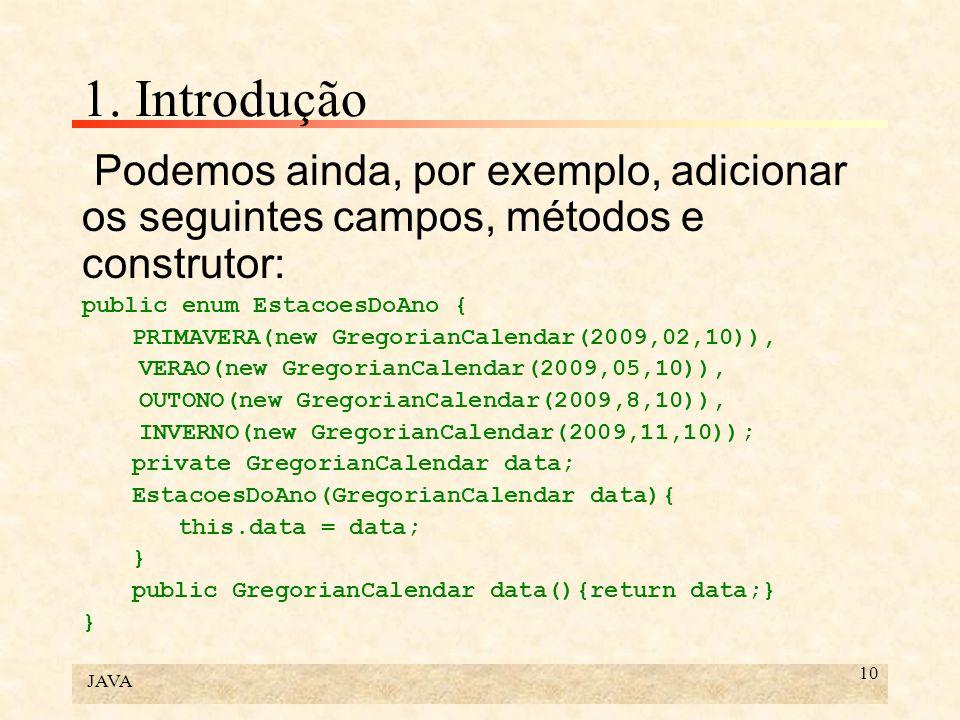 JAVA 10 1. Introdução Podemos ainda, por exemplo, adicionar os seguintes campos, métodos e construtor: public enum EstacoesDoAno { PRIMAVERA(new Grego