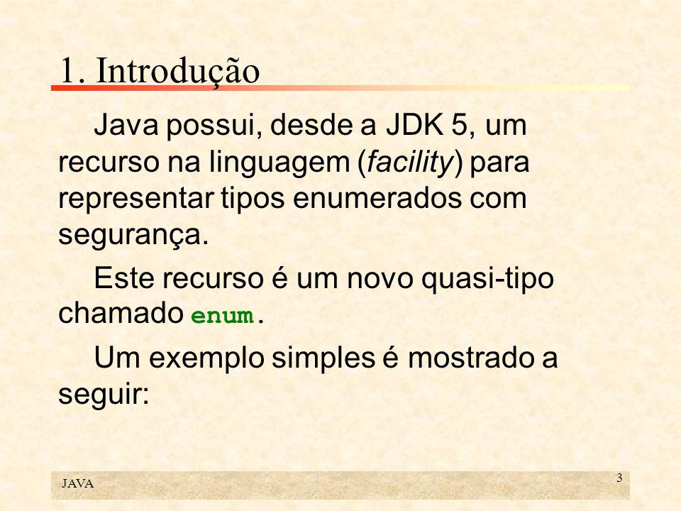 JAVA 3 1. Introdução Java possui, desde a JDK 5, um recurso na linguagem (facility) para representar tipos enumerados com segurança. Este recurso é um