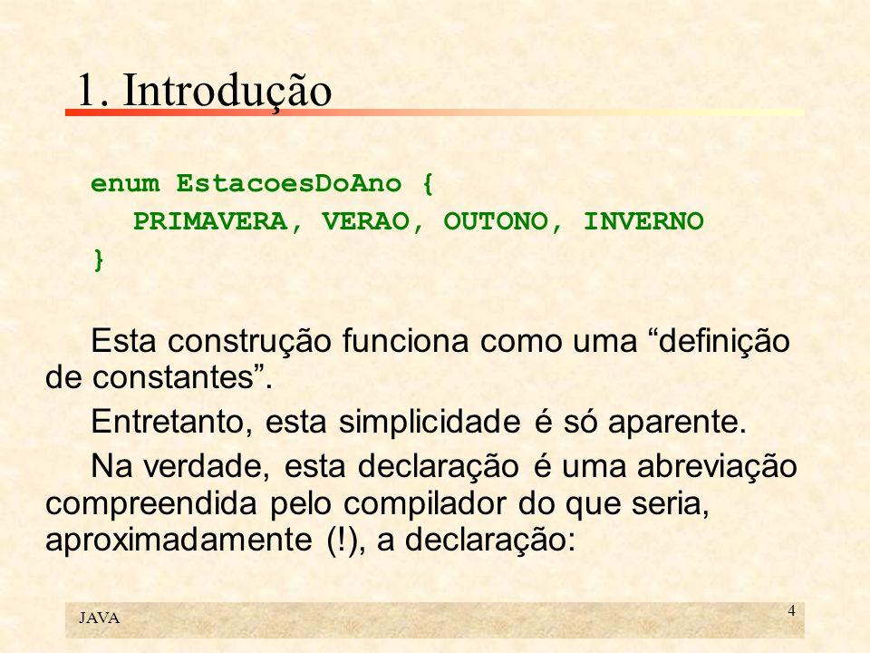 JAVA 4 1. Introdução enum EstacoesDoAno { PRIMAVERA, VERAO, OUTONO, INVERNO } Esta construção funciona como uma definição de constantes. Entretanto, e