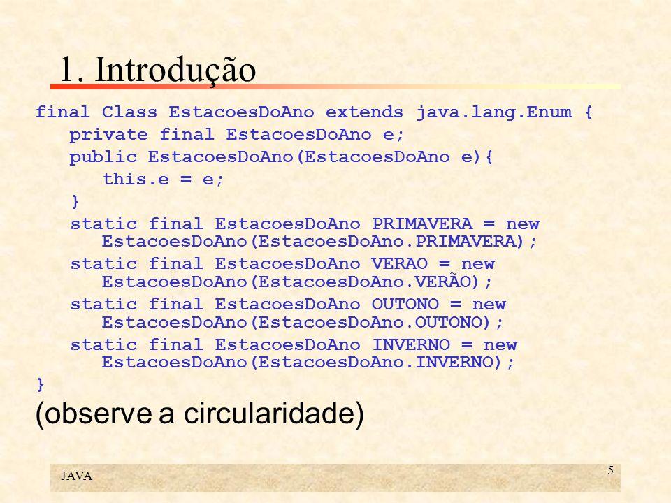 JAVA 5 1. Introdução final Class EstacoesDoAno extends java.lang.Enum { private final EstacoesDoAno e; public EstacoesDoAno(EstacoesDoAno e){ this.e =