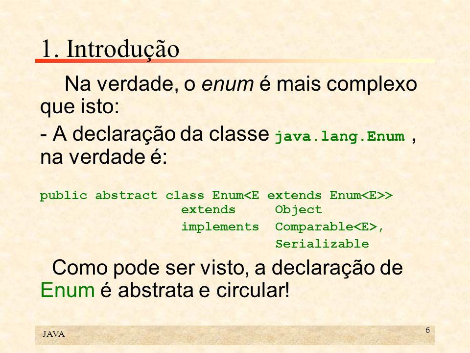 JAVA 6 1. Introdução Na verdade, o enum é mais complexo que isto: - A declaração da classe java.lang.Enum, na verdade é: public abstract class Enum >
