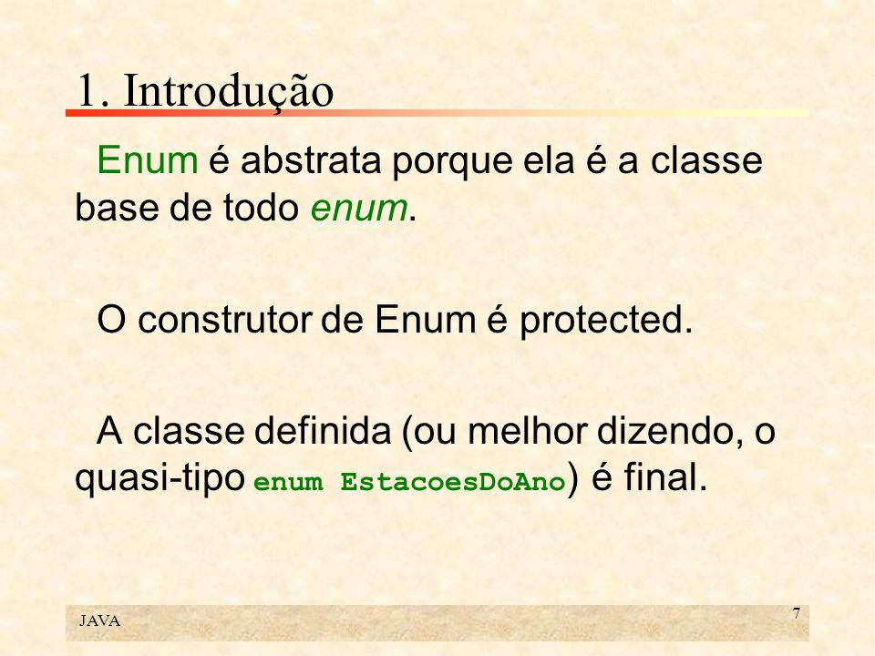JAVA 7 1. Introdução Enum é abstrata porque ela é a classe base de todo enum. O construtor de Enum é protected. A classe definida (ou melhor dizendo,