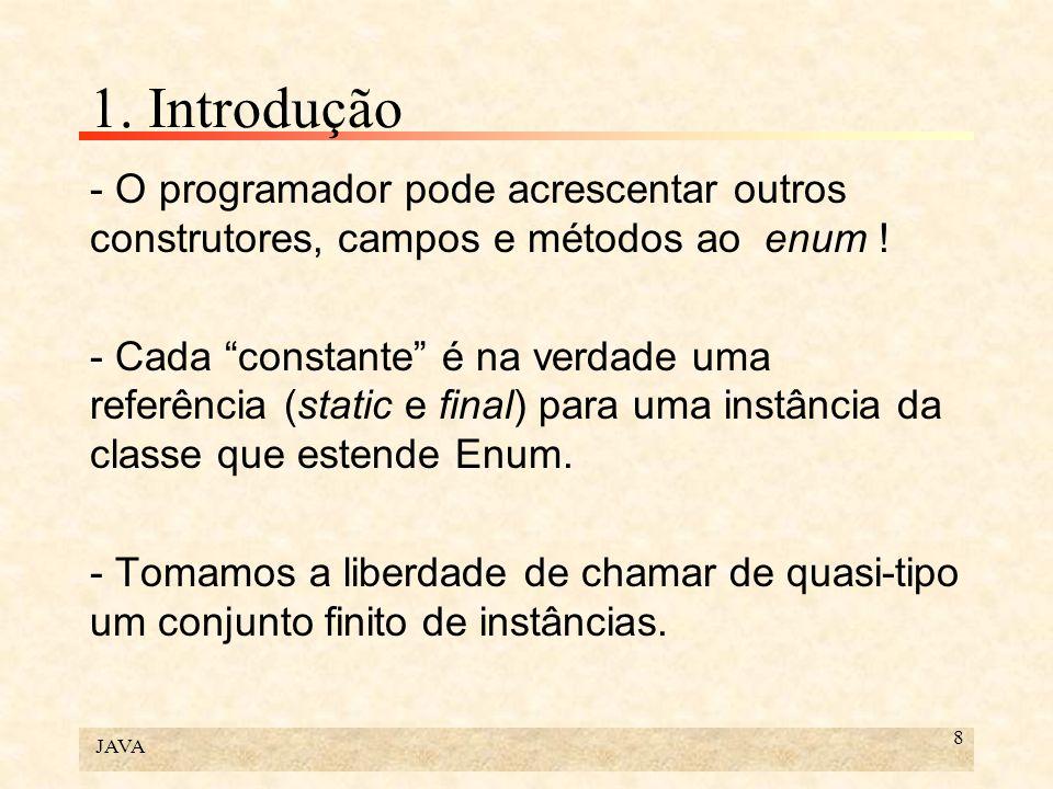 JAVA 8 1. Introdução - O programador pode acrescentar outros construtores, campos e métodos ao enum ! - Cada constante é na verdade uma referência (st