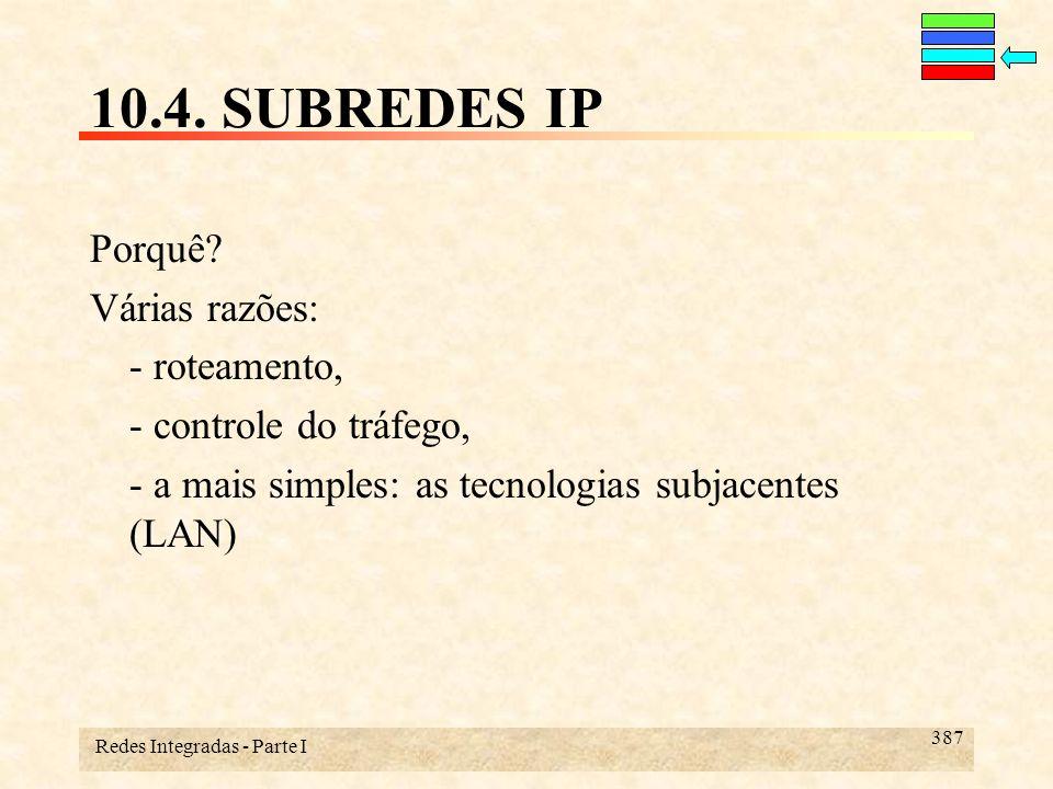 Redes Integradas - Parte I 387 10.4. SUBREDES IP Porquê? Várias razões: - roteamento, - controle do tráfego, - a mais simples: as tecnologias subjacen