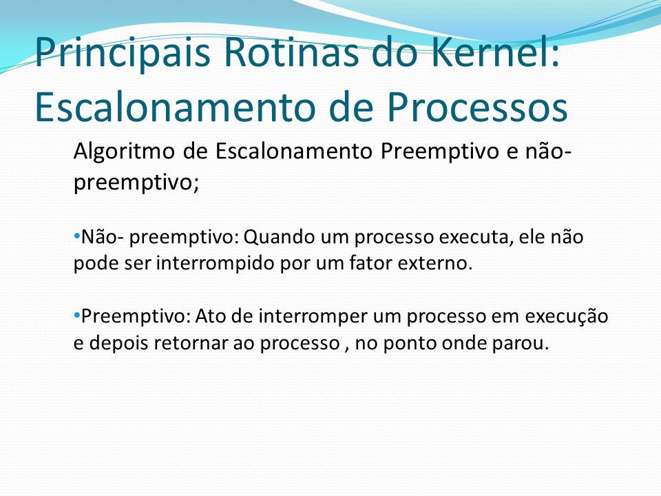 Principais Rotinas do Kernel: Escalonamento de Processos Algoritmo de Escalonamento Preemptivo e não- preemptivo; Não- preemptivo: Quando um processo
