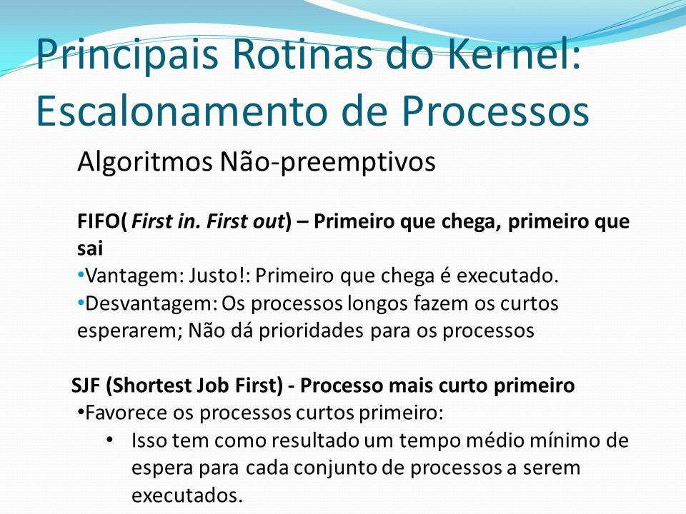 Principais Rotinas do Kernel: Escalonamento de Processos Algoritmos Não-preemptivos FIFO( First in. First out) – Primeiro que chega, primeiro que sai