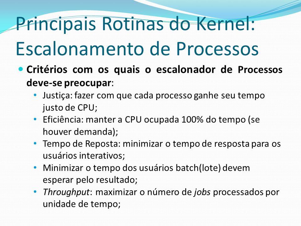 Principais Rotinas do Kernel: Escalonamento de Processos Critérios com os quais o escalonador de Processos deve-se preocupar: Justiça: fazer com que c