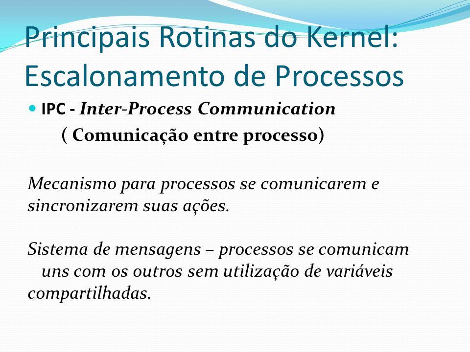 Principais Rotinas do Kernel: Escalonamento de Processos IPC - Inter-Process Communication ( Comunicação entre processo) Mecanismo para processos se c