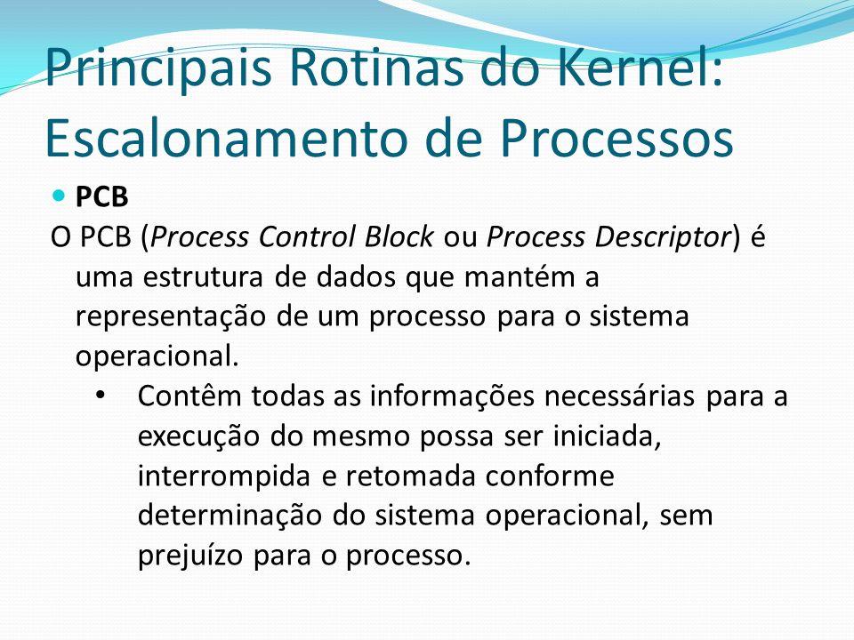 Principais Rotinas do Kernel: Escalonamento de Processos PCB O PCB (Process Control Block ou Process Descriptor) é uma estrutura de dados que mantém a