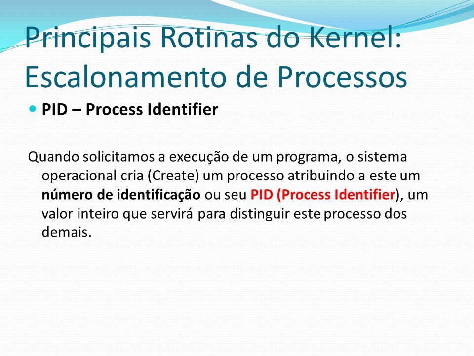 Principais Rotinas do Kernel: Escalonamento de Processos PID – Process Identifier Quando solicitamos a execução de um programa, o sistema operacional