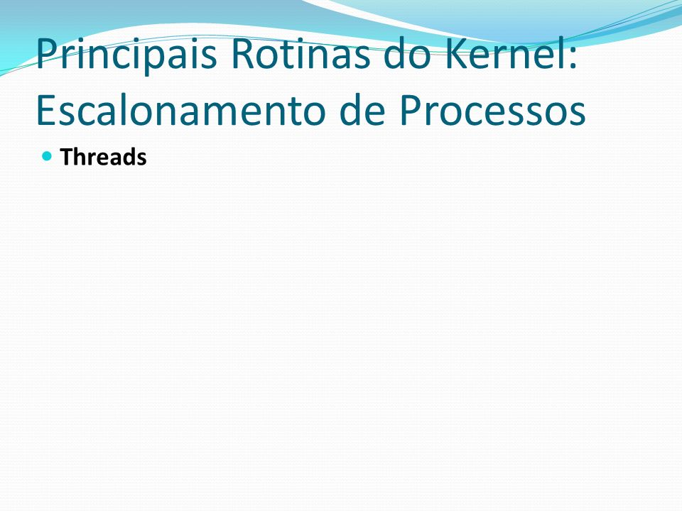 Principais Rotinas do Kernel: Escalonamento de Processos Threads