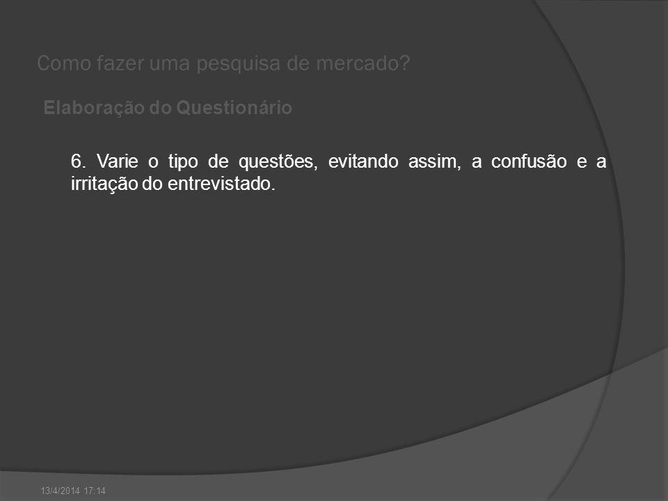 Como fazer uma pesquisa de mercado? Elaboração do Questionário 6. Varie o tipo de questões, evitando assim, a confusão e a irritação do entrevistado.