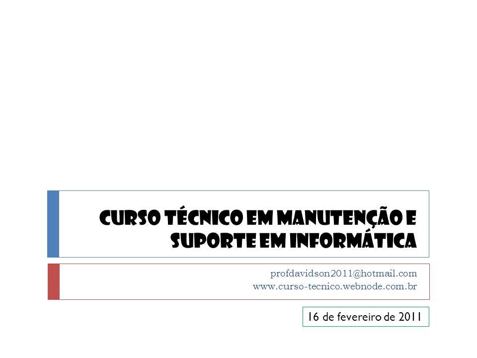 Curso Técnico em Manutenção e Suporte em Informática profdavidson2011@hotmail.com www.curso-tecnico.webnode.com.br 16 de fevereiro de 2011