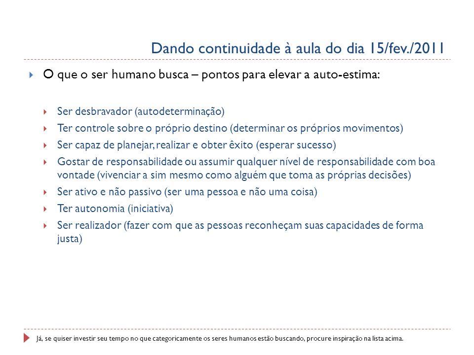 Dando continuidade à aula do dia 15/fev./2011 O que o ser humano busca – pontos para elevar a auto-estima: Ser desbravador (autodeterminação) Ter cont