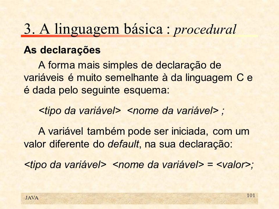 JAVA 101 3. A linguagem básica : procedural As declarações A forma mais simples de declaração de variáveis é muito semelhante à da linguagem C e é dad