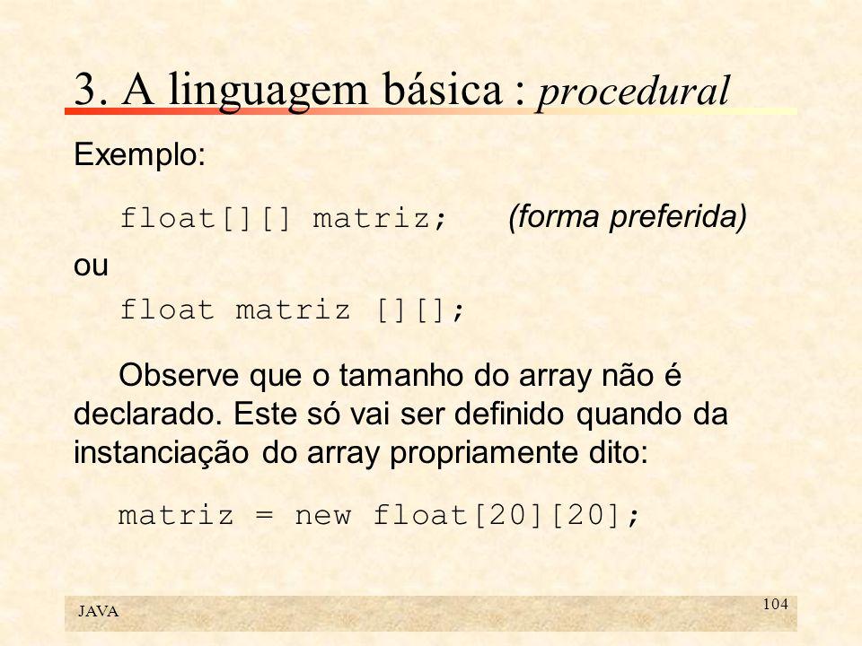 JAVA 104 3. A linguagem básica : procedural Exemplo: float[][] matriz; (forma preferida) ou float matriz [][]; Observe que o tamanho do array não é de
