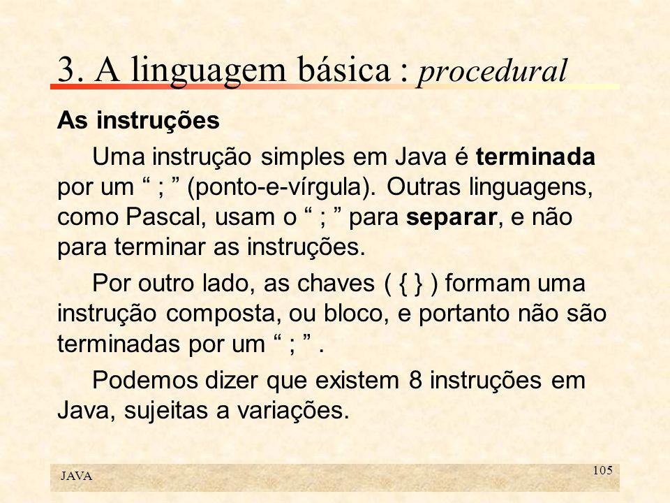 JAVA 105 3. A linguagem básica : procedural As instruções Uma instrução simples em Java é terminada por um ; (ponto-e-vírgula). Outras linguagens, com