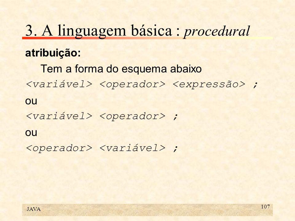 JAVA 107 3. A linguagem básica : procedural atribuição: Tem a forma do esquema abaixo ; ou ; ou ;