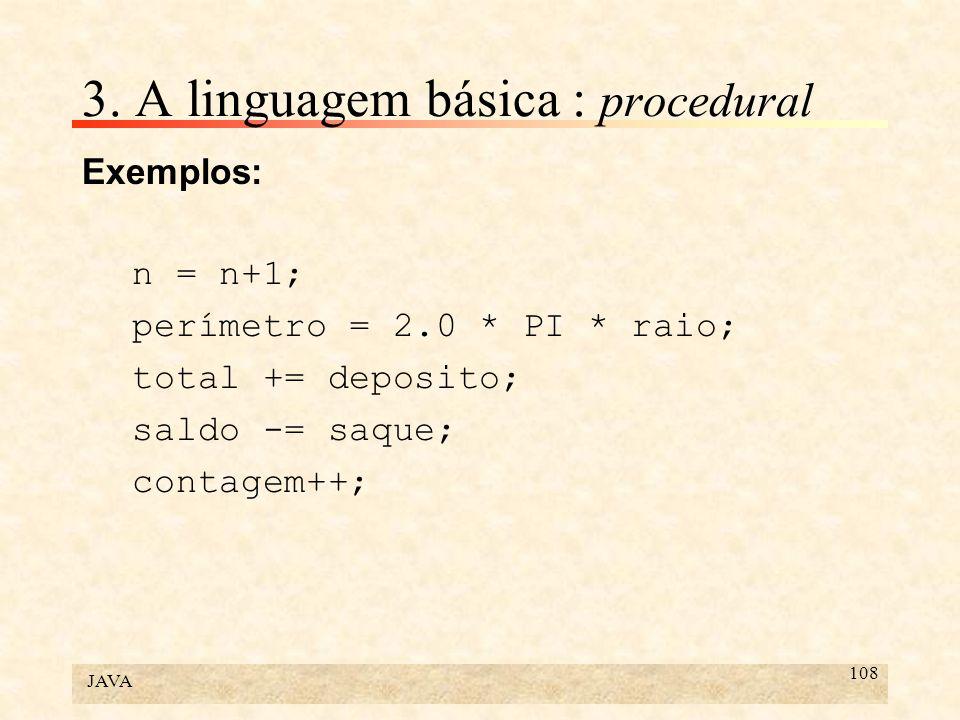 JAVA 108 3. A linguagem básica : procedural Exemplos: n = n+1; perímetro = 2.0 * PI * raio; total += deposito; saldo -= saque; contagem++;
