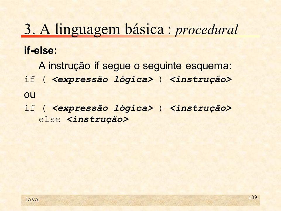 JAVA 109 3. A linguagem básica : procedural if-else: A instrução if segue o seguinte esquema: if ( ) ou if ( ) else