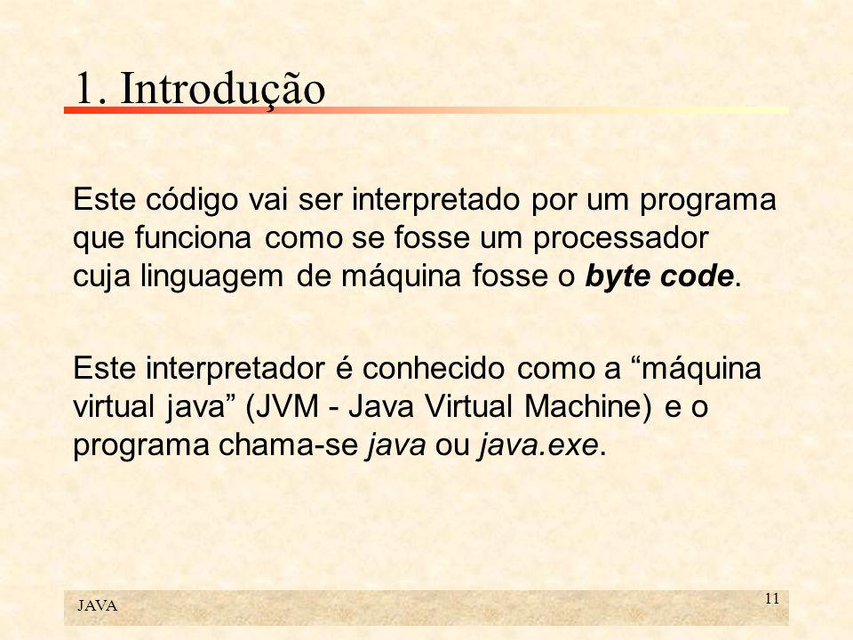 JAVA 11 1. Introdução Este código vai ser interpretado por um programa que funciona como se fosse um processador cuja linguagem de máquina fosse o byt